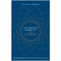 The Healing Power of Life Alignment : Realigning Body, Heart and Mind with Your Soul's Purpose