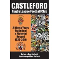 Castleford Rugby League Football Club : A Ninety Years Statistical & Pictorial Record - 1926-2016