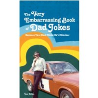 The VERY Embarrassing Book of Dad Jokes : Because your dad thinks he's hilarious