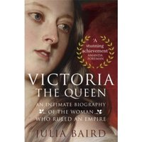 Victoria: The Queen : An Intimate Biography of the Woman who Ruled an Empire