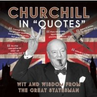 Churchill in Quotes : Wit and Wisdom from the Great Statesman