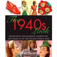 The 1940s Look : Recreating the Fashions, Hairstyles and Make-up of the Second World War