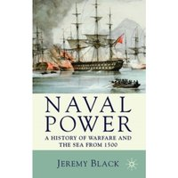 Naval Power : A History of Warfare and the Sea from 1500 onwards
