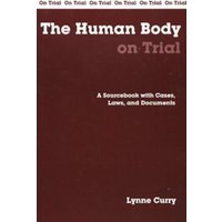 The Human Body on Trial : A Sourcebook with Cases, Laws, and Documents