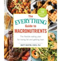 The Everything Guide to Macronutrients : The Flexible Eating Plan for Losing Fat and Getting Lean
