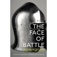 The Face Of Battle : A Study of Agincourt, Waterloo and the Somme