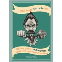 What Would Nietzsche Do? : How the greatest philosophers would solve your everyday problems