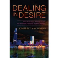 Dealing in Desire: Asian Ascendancy, Western Decline, and the Hidden Currencies of Global Sex Work by Kimberly Kay Hoang...