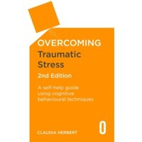 Overcoming Traumatic Stress, 2nd Edition : A Self-Help Guide Using Cognitive Behavioural Techniques