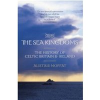 The Sea Kingdoms : The History of Celtic Britain and Ireland