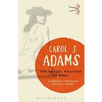 The Sexual Politics of Meat - 25th Anniversary Edition : A Feminist-Vegetarian Critical Theory