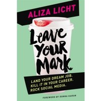 Leave Your Mark : Land Your Dream Job. Kill it in Your Career. Rock Social Media.