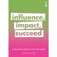 A Practical Guide to NLP for Work : Influence, Impact, Succeed