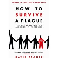 How to Survive a Plague : The Story of How Activists and Scientists Tamed AIDS
