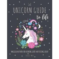 The Unicorn Guide to Life : Magical Methods for Looking Good and Feeling Great