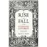 The Rise and Fall of the Incomparable Liturgy : The Book Of Common Prayer, 1559-1906