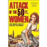 Attack of the 50 Ft. Women : How Gender Equality Can Save the World!