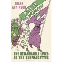 Rise Up Women! : The Remarkable Lives of the Suffragettes
