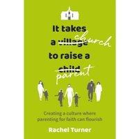 It Takes a Church to Raise a Parent : Creating a culture where parenting for faith can flourish