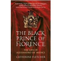 The Black Prince of Florence: The Spectacular Life and Treacherous World of Alessandro de' Medici by Catherine Fletcher...