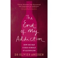 The End Of My Addiction : How one man cured himself of alcoholism