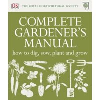 RHS Complete Gardener's Manual : How to Dig, Sow, Plant and Grow