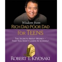 Wisdom from Rich Dad, Poor Dad for Teens : The Secrets about Money--That You Don't Learn in School!