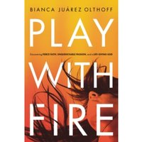 Play with Fire : Discovering Fierce Faith, Unquenchable Passion, and a Life-Giving God