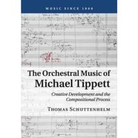 The Orchestral Music of Michael Tippett : Creative Development and the Compositional Process