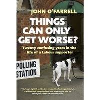 Things Can Only Get Worse? : Twenty confusing years in the life of a Labour supporter