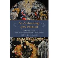 An Archaeology of the Political : Regimes of Power from the Seventeenth Century to the Present