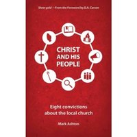 Christ And His People : Eight Convictions about the Local Church