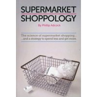 Shoppology : The Science of Supermarket Shopping & a Strategy to Spend Less and Get More