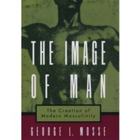 The Image of Man : The Creation of Modern Masculinity
