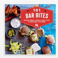 101 Bar Bites : Delicious Nibbles, Snacks and Small Plates to Complement Your Drinks