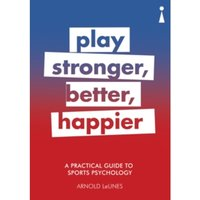 A Practical Guide to Sport Psychology : Play Stronger, Better, Happier
