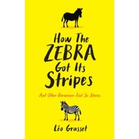 How the Zebra Got its Stripes : Tales from the Weird and Wonderful World of Evolution Hardcover