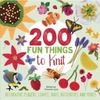 200 Fun Things to Knit : Decorative Flowers, Leaves, Bugs, Butterflies and More!