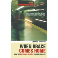 When Grace Comes Home : How the 'doctrines of grace' change your life