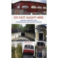Do Not Alight Here : Walking London's Lost Underground and Railway Stations