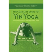 The Complete Guide to Yin Yoga : The Philosophy and Practice of Yin Yoga