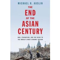 The End of the Asian Century: War, Stagnation, and the Risks to the World's Most Dynamic Region by Michael R. Auslin...