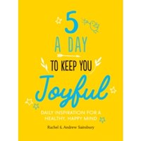 Five A Day to Keep You Joyful : Daily Inspiration for a Healthy, Happy Mind