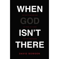 When God Isn't There : Why God Is Farther than You Think but Closer than You Dare Imagine