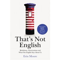That's Not English : Britishisms, Americanisms and What Our English Says About Us