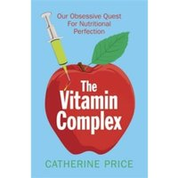 The Vitamin Complex : Our Obsessive Quest for Nutritional Perfection