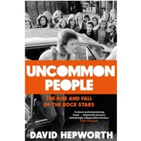 Uncommon People : The Rise and Fall of the Rock Stars 1955-1994