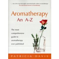 Aromatherapy An A-Z : The most comprehensive guide to aromatherapy ever published