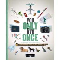 You Only Live Once : A Lifetime of Experiences for the Explorer in all of us