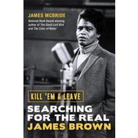 Kill 'Em and Leave : Searching for the Real James Brown